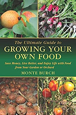 The Ultimate Guide to Growing Your Own Food: Save Money, Live Better, and Enjoy Live with Food from Your Garden or Orchard 9781616083090