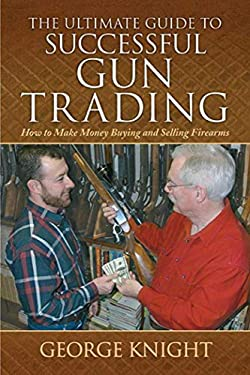 The Ultimate Guide to Successful Gun Trading: How to Make Money Buying and Selling Firearms 9781616083205