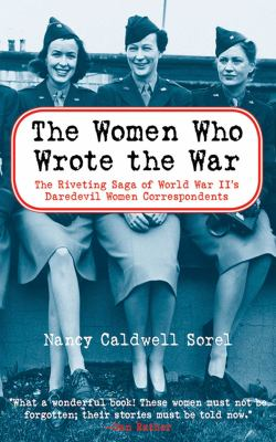 The Women Who Wrote the War: The Compelling Story of the Path-Breaking Women War Correspondents of World War II 9781611450491