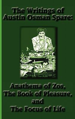 The Writings of Austin Osman Spare: Anathema of Zos, the Book of Pleasure, and the Focus of Life 9781617430398