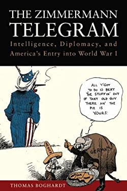 The Zimmermann Telegram: Intelligence, Diplomacy, and America's Entry Into World War I 9781612511481