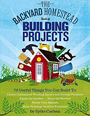 The backyard homestead book of building projects 9781612120850