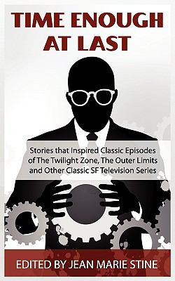 Time Enough at Last & Other SF Stories That Inspired Classic Episodes of the Twilight Zone, the Outer Limits, Tales of Tomorrow, and Other Classic SF 9781615081035