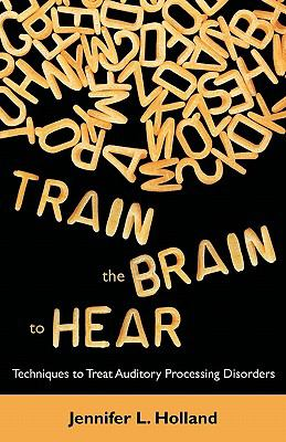 Train the Brain to Hear: Brain Training Techniques to Treat Auditory Processing Disorders in Kids with ADD/ADHD, Low Spectrum Autism, and Audit 9781612330327