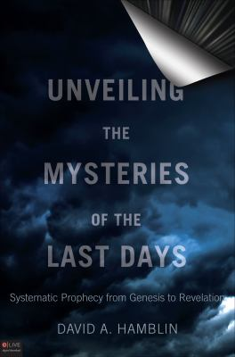 Unveiling the Mysteries of the Last Days: Systematic Prophecy from Genesis to Revelation 9781615668762