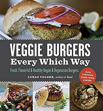Veggie Burgers Every Which Way: Fresh, Flavorful & Healthy Vegan & Vegetarian Burgers: Plus Toppings, Sides, Buns & More 9781615190195