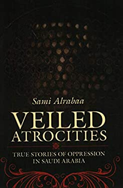 Veiled Atrocities: True Stories of Oppression in Saudi Arabia 9781616141592