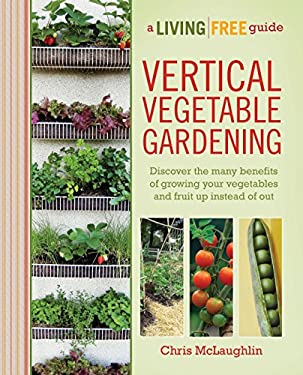 Vertical Vegetable Gardening: A Living Free Guide 9781615641833