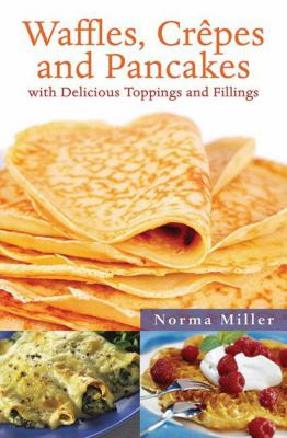 Waffles, Crepes and Pancakes: With Delicious Toppings and Fillings 9781616084769