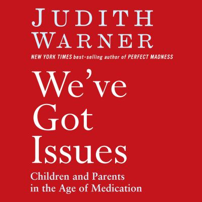 We've Got Issues: Children and Parents in the Age of Medication 9781615730834