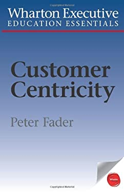 Wharton Executive Education Customer Centricity Essentials: What It Is, What It Isn't, and Why It Matters 9781613630075
