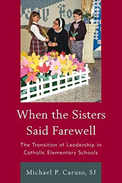 When the Sisters Said Farewell: The Transition of Leadership in Catholic Elementary Schools 9781610486521