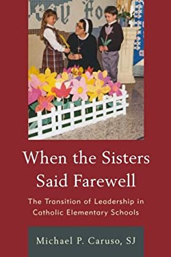 When the Sisters Said Farewell: The Transition of Leadership in Catholic Elementary Schools 9781610486538