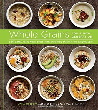 Whole Grains for a New Generation: Light Dishes, Hearty Meals, Sweet Treats, and Sundry Snacks for the Everyday Cook 9781617690013