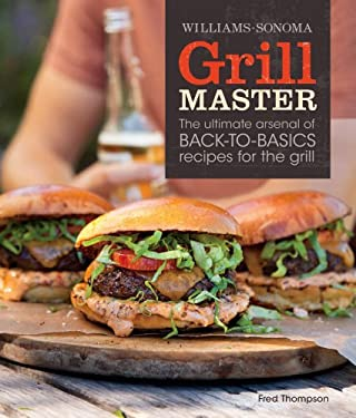 Williams-Sonoma Grill Master: The Ultimate Arsenal of Back-To-Basics Recipes for the Grill 9781616280598