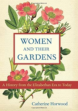 Women and Their Gardens: A History from the Elizabethan Era to Today 9781613743379