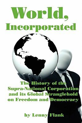 World, Incorporated: The History of the Supra-National Corporation and Its Global Stranglehold on Freedom and Democracy 9781610010115