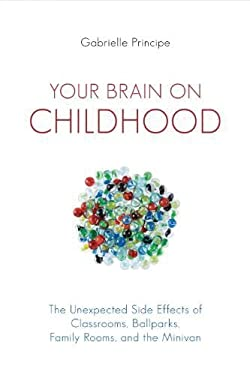 Your Brain on Childhood: The Unexpected Side Effects of Classrooms, Ballparks, Family Rooms, and the Minivan 9781616144258