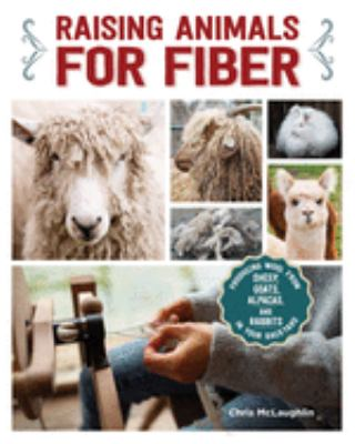 Raising Animals for Fiber: Producing Wool from Sheep, Goats, Alpacas, and Rabbits in Your Backyard