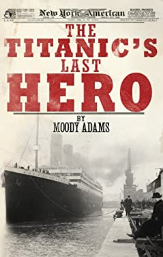The Titanic's Last Hero: A Startling True Story That Can Change Your Life Forever 9781620200056