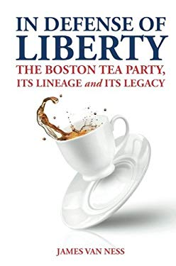 In Defense of Liberty: The Boston Tea Party, Its Lineage, and Its Legacy 9781620244821