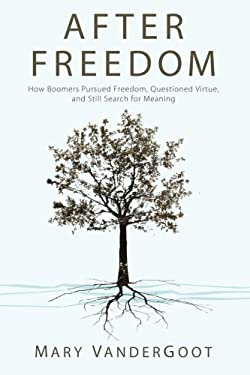After Freedom: How Boomers Pursued Freedom, Questioned Virtue, and Still Search for Meaning 9781620321980
