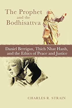 The Prophet and the Bodhisattva: Daniel Berrigan, Thich Nhat Hanh, and the Ethics of Peace and Justice