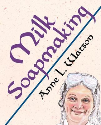 Milk Soapmaking: The Smart Guide to Making Milk Soap from Cow Milk, Goat Milk, Buttermilk, Cream, Coconut Milk, or Any Other Animal or Plant Milk (Sma