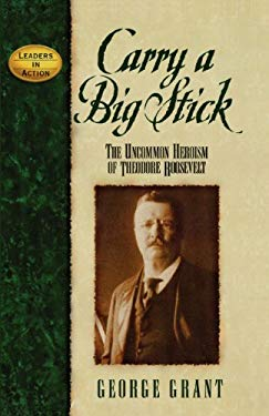 Carry a Big Stick: The Uncommon Heroism of Theodore Roosevelt 9781620453711