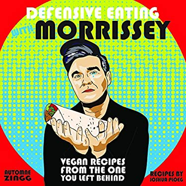 Defensive Eating with Morrissey: Vegan Recipes from the One You Left Behind (Vegan Cookbooks)
