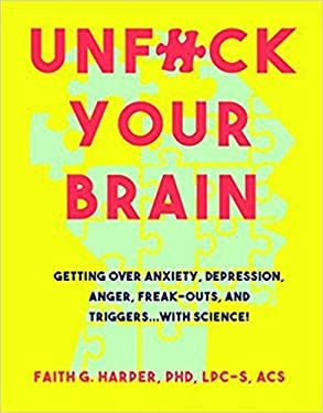 Unfuck Your Brain: Getting Over Anxiety, Depression, Anger, Freak-Outs, and Triggers with science