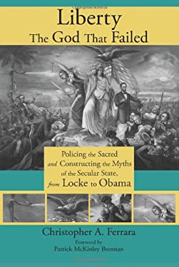 Liberty, the God That Failed: Policing the Sacred and Constructing the Myths of the Secular State, from Locke to Obama 9781621380061
