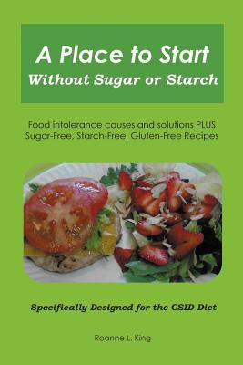 A   Place to Start Without Sugar or Starch: Food Intolerance Causes and Solutions Plus Sugar-Free, Starch-Free, Gluten-Free Recipes - Specifically Des 9781621417613