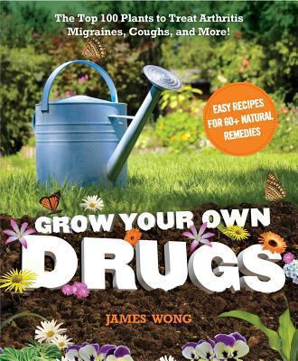 Grow Your Own Drugs: The Top 100 Plants to Grow or Get to Treat Arthritis, Migraines, Coughs and More! 9781621450108