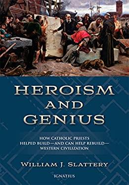 Heroism and Genius: How Catholic Priests Helped Buildand Can Help RebuildWestern Civilization