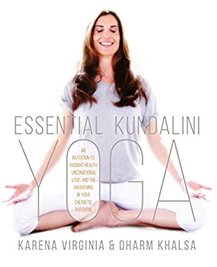 Essential Kundalini Yoga: An Invitation to Radiant Health, Unconditional Love, and the Awakening of Your Energetic Potential