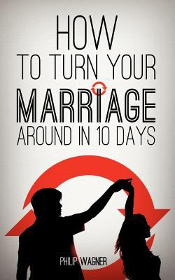 How to Turn Your Marriage Around in 10 Days 9781622306053
