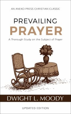 Prevailing Prayer: A Thorough Study on the Subject of Prayer