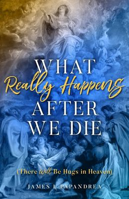 What Really Happens after We Die: How We Know There Will Be Hugs in Heaven!