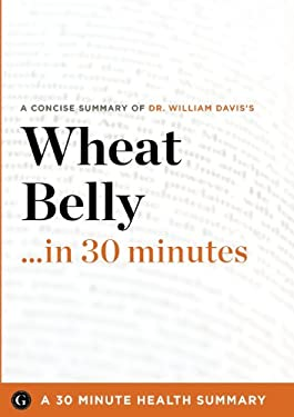 Summary: Wheat Belly ...in 30 Minutes - A Concise Summary of Dr. William Davis's Bestselling Book