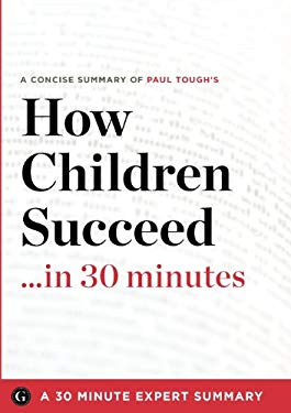 Summary: How Children Succeed ...in 30 Minutes - A Concise Summary of Paul Tough's Bestselling Book 9781623150563