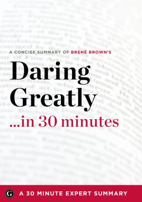 Daring Greatly: How the Courage to Be Vulnerable Transforms the Way We Live, Love, Parent, and Lead by Brene Brown (30 Minute Expert Summary) 9781623150648