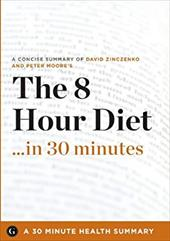 The 8-Hour Diet: Watch the Pounds Disappear Without Watching What You Eat by David Zinczenko and Peter Moore (30 Minute Health Ser -  30 Minute Health Series