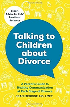 Talking to Your Children About Divorce: A Parent's Guide to Healthy Communication at Each Stage of Divorce