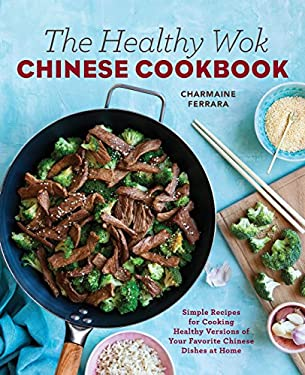 The Healthy Wok Chinese Cookbook: Fresh Recipes to Sizzle, Steam, and Stir-Fry Restaurant Favorites at Home