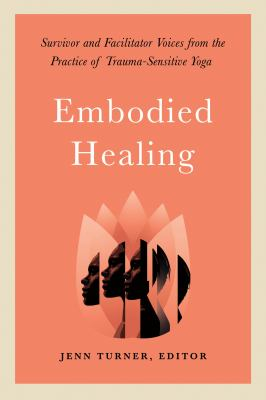 Embodied Healing: Survivor and Facilitator Voices from the Practice of Trauma-Sensitive Yoga