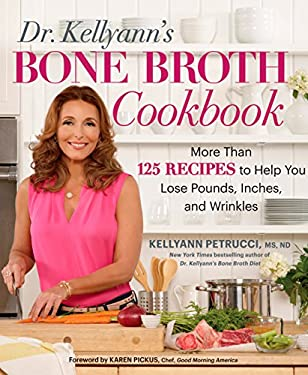 Dr. Kellyann's Bone Broth Cookbook:125 Recipes to Help You Lose Pounds, Inches, and Wrinkles