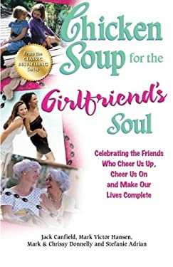 Chicken Soup for the Girlfriend's Soul: Celebrating the Friends Who Cheer Us Up, Cheer Us on and Make Our Lives Complete 9781623610197