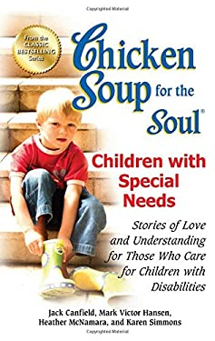 Chicken Soup for the Soul: Children with Special Needs: Stories of Love and Understanding for Those Who Care for Children with Disabilities 9781623610616