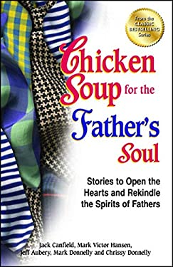 Chicken Soup for the Father's Soul: 101 Stories to Open the Hearts and Rekindle the Spirits of Fathers 9781623610999